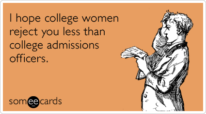 I hope college women reject you less than college admissions officers.Via someecards