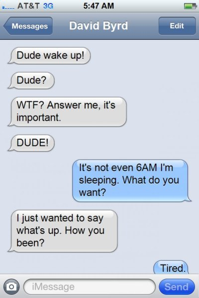 collegehumor:  The 5 Texters You Know and Hate The Early Riser - This guy rises and shines no matter what day of the week it is and your always the first to know. Always.