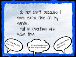 stacymx2:  pandalovesami:  Crafters never have enough time to make everything they want! :)  Ain't that the truth!! ;)