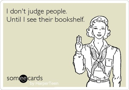 I Dont Judge People. Until I See Their Bookshelf.