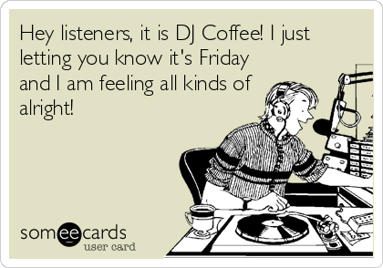 Hey listeners, it is DJ Coffee! I just letting you know it's Friday and I am feeling all kinds of alright!Via someecards