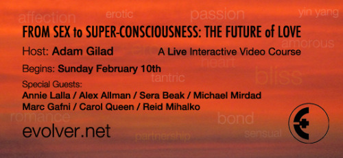 "From Sex to Superconsciousness: The Future of Love  Host: Adam Gilad  Starts February 10    http://evolverintensives.com/upcoming/all.html Here is the line up of guests for this 5 part course.   Starting on Sunday February 10th at 3 pm EST with guest, Sera Beak February 17th at 4 pm EST with guest, Michael Mirdad February 24th at 3 pm EST with guest, Marc Gafni March 3 at 3 pm EST with guests, Carol Queen and Reid Mihalko March 10 at 3 pm EST with guests, Annie Lalla and Alex Allman We have added another guest, Satyen Raja who will be live with us on Wednesday evening March 6th, so happy that he could join us!   Are you an Evolver? What is love? Join us during the month of February, as Evolver explores conscious love, sensuality and intimacy in its many forms…  • Are you loving, and being loved, as deeply as you want?  • Have you wondered how you can offer and receive love, through your body and your whole being, more and more unconditionally?  • Would you like to tap into practices that blend the most profound and blissful tantric and mystical traditions with expanded consciousness?  • Would you like to live as love rather than just visit it from time to time?      For the live, interactive video course ""From Sex to Super-Consciousness: The Future of Love,"" host Adam Gilad has assembled 7 remarkable experts on the ways that sensuality and intimacy provide an ecstatic path to profound spiritual experience: Annie Lalla, Alex Allman,  Sera Beak, Michael Mirdad, Marc Gafni, Carol Queen and Reid Mihalko.  With humor, with infinite heart, and with compassion for the fear and pain we all experience, we are going to explore Eros, sexuality, consciousness and vision. Snuggling with the juiciest, sexiest core of our intertwining bodies, and with the most blissed-out dissolution of our small selves into the awakening of our fullest expression as conscious beings, we will discover what we can evolve into as individuals, as lovers and as a species…  Sex is play.  Sex is surrender.  Sex is profound and dangerous and exhilarating discovery – of our truest selves and the selves of our lovers.   Sex can be entertainment, distraction, obsession — or it can be revelation of our truest selves, our most infinite consciousness. Through our bodies touching, we can touch the divine.  Now you can join Adam and his guests for a 5-session live, interactive video course that will stoke your imagination and answer your questions. Each session will be a dialog between Adam and one or two featured guests. And you will be part of the discussion, able to ask your questions on camera, just like a Skype call.     To find out more, please visit: http://evolverintensives.com/upcoming/eros.html  About the Evolver Intensives  Life-changing ideas acquire a deeper resonance when encountered through the live presentation of an inspiring teacher. Through the Evolver Intensives, you can meet some of the most brilliant and pioneering thinkers of our time directly over the Internet, so you can experience them as if you were together in the same room.  Using state-of-the-art video streaming technology, we broadcast live lectures and discussions from around the world to your laptop. And you can participate in the discussion, ask questions to the course leaders, and share your thoughts with fellow students. All you need is a broadband connection and a web browser — you don't have to download or install any software. If you can watch videos on YouTube, you can participate in an Evolver Intensives course.  To learn more, visit: http://www.evolverintensives.com"