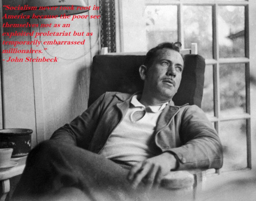 """""""Socialism never took root in America because the poor see themselves not as an exploited proletariat but as temporarily embarrassed millionaires."""" - John Steinbeck"""
