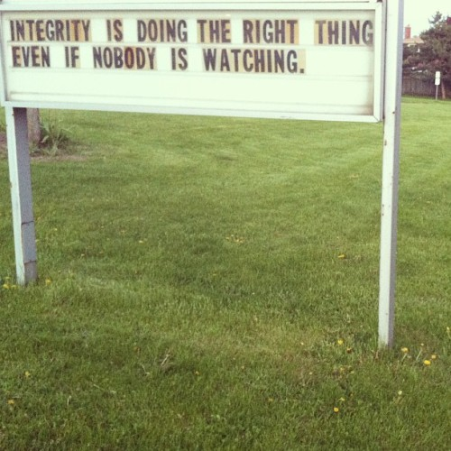 Integrity is doing the right thing even when nobody is watching.