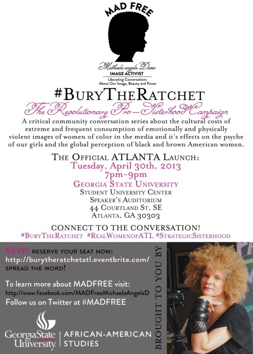 #BurytheRatchet #ATL LAUNCH: The #Revolutionary Pro-#Sisterhood Campaign w/ @MichaelaAngelaD Presented by #MADFree & the Department of #AfricanAmericanStudies @ #GeorgiaStateUniversity Tuesday, April 30 | 7-9pm Speaker's Auditorium, located in the Student Center at Georgia State University, located at 44 Courtland Street SE Atlanta, GA 30303 RSVP here —> http://bit.ly/14xpLN5 Facebook RSVP: http://on.fb.me/ZAspyz MADFree Fan Page: http://on.fb.me/12NxmUt Instagram: http://bit.ly/10GhMMB Tumblr: http://bit.ly/VDAi2O