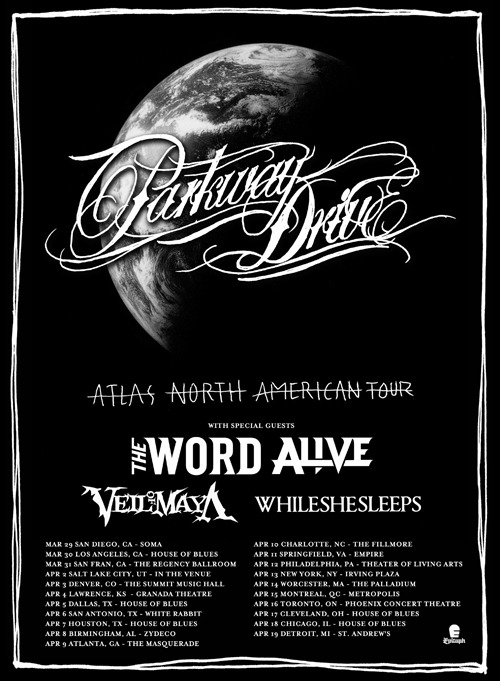 wearethewordalive:  Did you guys check out the dates for our upcoming tour with Parkway Drive?Atlas North American Tour w/ Parkway Drive, The Word Alive, Veil of Maya, & Whileshesleeps March 29 San Diego, CA @ Soma March 30 Los Angeles, CA @ House of Blues March 31 San Francisco, CA @ The Regency Ballroom April 02 Salt Lake City, UT @ In The Venue April 03 Denver, CO @ The Summit Music Hall April 04 Lawrence, KS @ Granada Theatre April 05 Dallas, TX @ House of Blues April 06 San Antonio, TX @ White Rabbit April 07 Houston, TX @ House of Blues April 08 Birmingham, AL @ Zydeco  April 09 Atlanta, GA @ The Masquerade April 10 Charlotte, NC @ The Fillmore April 11 Springfield, VA @ Empire April 12 Philadelphia, PA @ Theatre of Living Arts  April 13 New York, NY @ Irving Plaza April 14 Worcester, MA @ The Palladium April 15 Montreal, QC @ Metropolis April 16 Toronto, ON @ Phoenix Concert Theatre  April 17 Cleveland, OH @ House of Blues April 18 Chicago, IL @ House of Blues April 19 Detroit, MI @ St. Andrew's