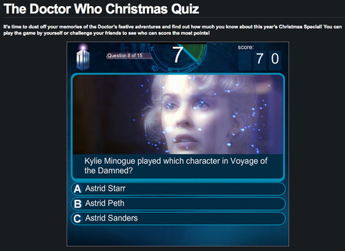 Play The Doctor Who Christmas Quiz BBC Doctor Who site has a 15-question quiz about Christmas Specials present and past:     It's time to dust off your memories of the Doctor's festive adventures and find out how much you know about this year's Christmas Special! You can play the game by yourself or challenge your friends to see who can score the most points!     We scored fairly well but we have to, otherwise we get a visit from a platoon of Judoon who take our Tumblr logins away from us. And then they send us to the Moon.  Go play here.