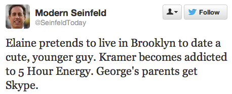 funnyordie:  13 Modern-Day Seinfeld Plots There's a new Twitter account dedicated to modern Seinfeld plots. Follow @SeinfeldToday immediately or risk being a total jerk store!