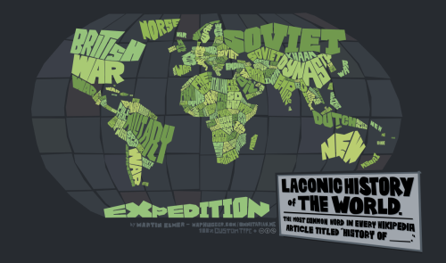 "Laconic History of The World (2012) My first attempt at a typographic map. Don't be content with the shrunken version up there: this thing is pretty dang sprawling: I've prepped a mind-boggling 12,500 pixel wide version you can enjoy exploring: http://hugepic.io/d2012641f/3.00/57.89/9.67 This map was produced by running all the various countries' ""History of _____"" Wikipedia article through a word cloud, then writing out the most common word to fit into the country's boundary. The result is thousands of years of human history oversimplified into 100-some words. I've also prepared a reader's companion to highlight a few of the more interesting findings. Read it here."