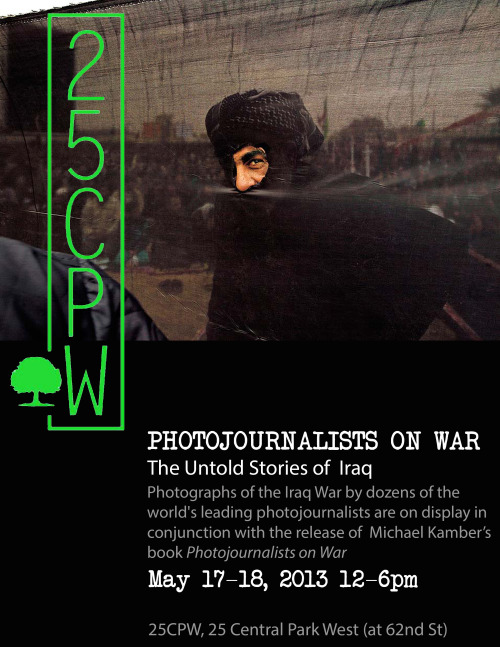 Exhibition Extended: Photojournalists on War at 25CPW  Photographs of the Iraq War by dozens of the world's leading photojournalists are on display at 25CPW in conjunction with BDC Founder/Director Mike Kamber's book release Photojournalists on War. Friday, May 17 and Sat., May 18, from noon-6pm  25 Central Park West (at 62nd St), New York, New York  info@25cpw.org | Tel 212.203.0250
