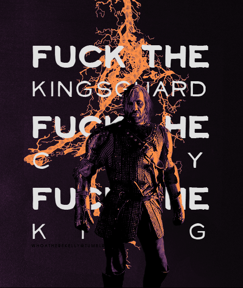 fuck the kingsguard, fuck the city, fuck the king.