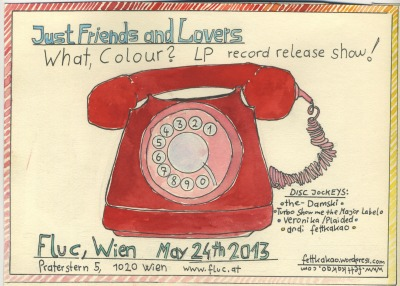 "Just Friends and Lovers will present their debut Album ""What, Colour?"" at the Fluc in Vienna on the day of the release: May 24th, 2013 before and after the presentationa 4 Disc Jockeys are going to play canned songs you can hopefully dance to: The-Damski (Beach Girls and the Monster, Upperclass Shoplifters)Turbo (Wilhelm Show Me The Major Label)Veronika (Plaided, Tirana, Pasta Shutup)Andi Fettkakao"