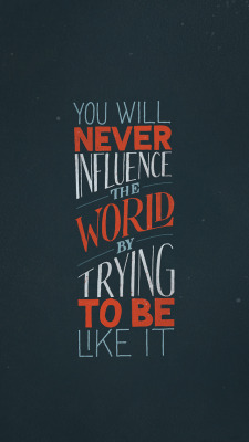 escapekit:   You will never influence the world by trying to be like it