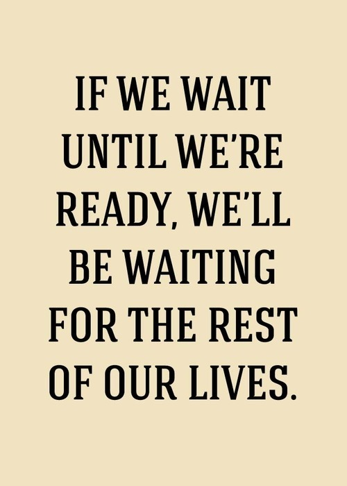 quotes-4u:  If we wait until we're ready, we'll be waiting for the rest of our liveshttp://quotes-4u.tumblr.com/