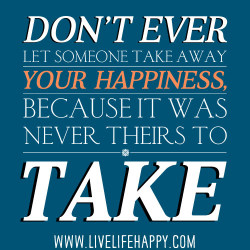 deeplifequotes:  Don't ever let someone take away your happiness, because it was never theirs to take.