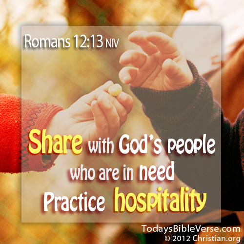 Share with God's people who are in need. Practice hospitality. - Romans 12:13  From TodaysBibleVerse.com