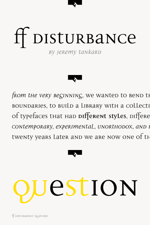 FF Disturbance - Serif Type Family FF Disturbance is a serif font family created in 1993 by British font designer Jeremy Tankard (Type Foundry: FontFont). This particular typeface combines Roman upper case letters with medieval lowercase variants. The FF Disturbance type family is an elegant choice for festive typography, books, identity design or for the use as display font for beautiful headlines on poster and billboards. FF Disturbance includes some advanced typographical features such as ligatures, fractions, case-sensitive forms, super and subscript character, and several stylistic alternates. Buy the FF Disturbance type family on MyFonts.com More about the FF Disturbance serif family on WE AND THE COLORWATC//Facebook//Twitter//Google+//Pinterest