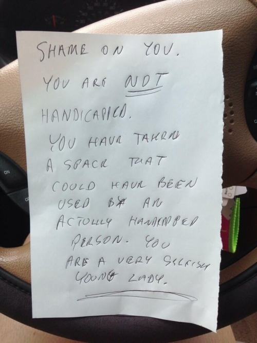 evilguineapiginator:  darbesaurus:  tittymonsta:  cfgirlflying:  schoolofcharmmentality:  missmeoh:  kestrelsansjesses:  mariaacristina:  Some ignorant asshole left this note on my sisters car today!! My sister was parked in a handicap spot WITH her handicap sticker on the mirror and some jerk has the nerve to write this note to her! My sister has Cystic Fibrosis, a condition which attacks the lungs. She is very sick but you cannot tell just by looking at her. She cannot breathe when walking in this heat! So screw you ignorant jerk!!! I hate you!! Please share this with whoever you can! Thank you!  Fuck people who do this. I've beenharassedin person before for using my handicap placard, and the woman made me cry. No apologies. She just drove away.  THIS INFURIATES ME.  I FUCKING HATE PEOPLE SOMETIMES.  Makes me so mad.  I'm about to kill someone  One time my uncle parked in a handicapped spot and started to get out of the car, and some lady came up and started yelling at him. She said a bunch of rude stuff about him not being handicapped, so he pulled up his pant leg and took off his prosthetic leg without a word.  Do they expect people to fall out of the car and crawl along the floor or something? Not every disability is visible!  I fully expect this to happen to my husband when we retire (if he gets approved for one) since he has been deemed 80% disabled by the VA, yet unless its a bad day he seems fine even though hes always in pain