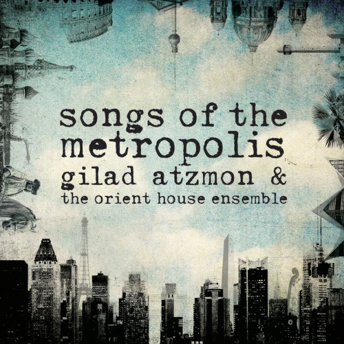 Gilad Atzmon & The Orient House Ensemble's Songs of the Metropolis is out today on World Village!