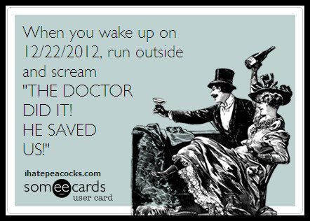 "doctorwho:  When you wake up on 12/22/2012, run outside and scream ""THE DOCTOR DID IT! HE SAVED US!"" cowboii:    Looool    Just don't call 12/21 ""Doomsday."""