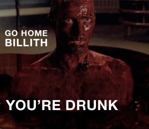 go home billith, you're drunk