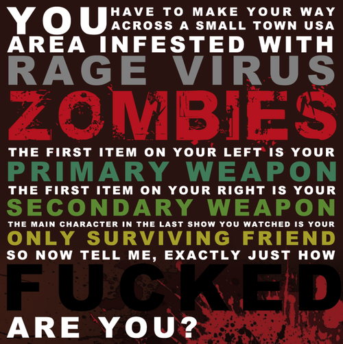 theinevitablezombieapocalypse:  Zombie Scenario: You have to make your way across a small town infested with Rage Virus Zombies. The First item on your left is your primary weapon. The first item on your right is your secondary weapon. The main character in the last show you watched is your only surviving friend. So now tell us, exactly just how fucked are you? How Will You Survive? Submit YOUR Zombie Apocalypse Survival Plan squirrelinadress:  Cup of tea. Radiator. Elena Gilbert. Yup. I'm fucked…