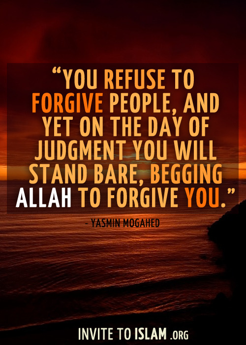 invitetoislam:  You refuse to forgive people, and yet on the Day of Judgment you will stand bare, begging Allah to forgive you. - Yasmin Mogahed