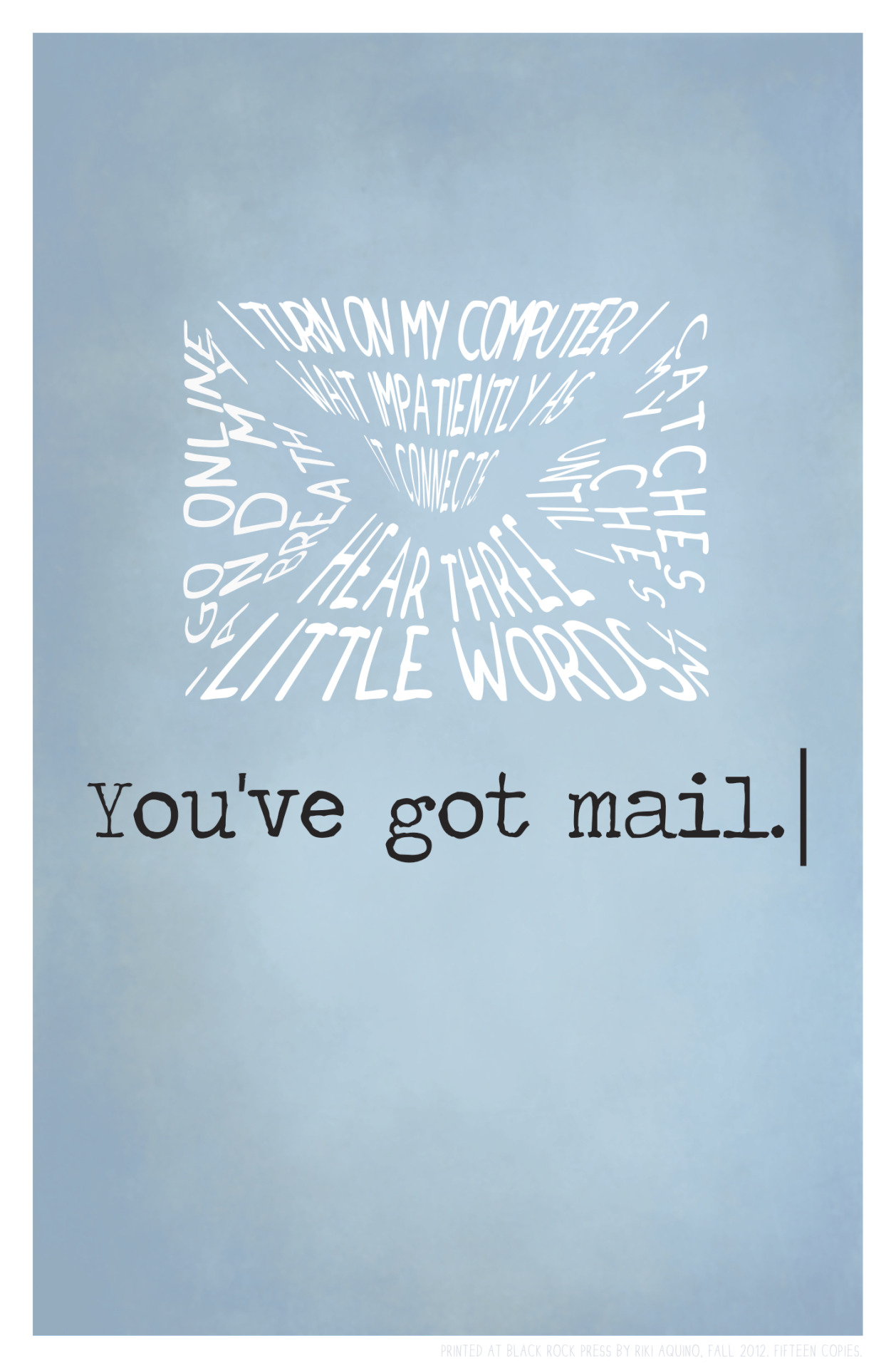 You've Got Mail.September 2012.   This broadside was created both in honor of the historical relationship between broadsides and text as well as the importance of words in Nora Ephron's You've Got Mail.