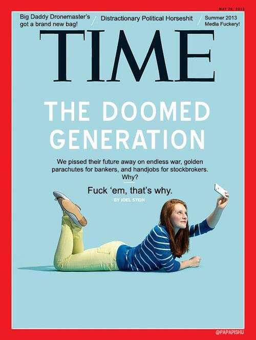 "REAL TALK  Ugh, fuck this millennial-hating and the Time Magazine article it rode in on. It's a smear campaign to preemptively convince people that the problems people under 30 face are their own doing rather than inherited. What.Ever.  ""Lazy""? Lazy because they don't have jobs… when jobs don't exist. Never mind that those who do have jobs are probably working harder because they're now expected to do the job that two people did not too long ago.  ""Entitled""?  Yeah, fuck those young people who want ""health care"" and a ""living wage"" and ""unpolluted air.""   ""Narcissistic""? A legitimate tendency, but also a learned behavior. What does our greedy, capitalist society teach us but to look out for #1 and hoard as much as you can for yourself. The 1% WANTS you to be narcissistic. If more people took the time to see outside of their own worldview, they wouldn't stand up for the bullshit.   ""Living with Their Parents""? Want a job? Better go to college. Want to go to college? Take out $100,000+ in student loans. Want to move out? Nah, you now have to live with your parents because you are already super in the red and have a non-salaried job (if that). Good luck finding your way out of this system of debt slavery that we tricked you into.  Look, millennials have a lot of shit to work out, but let's not pretend it has ever been a fair fight. If we're ignorant, it's primarily because we were raised in an underfunded, failing school system, a deliberate attempt to prevent an enlightened population from challenging the status quo. If we're mindless consumers, it is because our supposed superiors have bred us to be just that, to find fulfillment in spending money and owning crap.  I'm mostly cynical, but as I wrote about recently, I have a shred of hope knowing that millennials are distrustful of American institutions more than ever. Knowing the system is broken is the first step toward overthrowing it. Unfortunately, the enemy is mighty.  First they strip us of our money, homes, jobs, education, power, and autonomy. Then they have the nerve to scapegoat us for it, too? Fuck that noise."