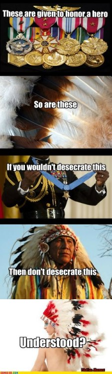 sourcedumal:  THIS! It's not fucking hard people Wearing a warbonnet is akin to wearing a fucking purple heart you didn't earn. A military personnel would chew your ass out for daring to wear a medal you didn't earn. You should expect the same from the tribes you are disgracing with your hipster bullshit.