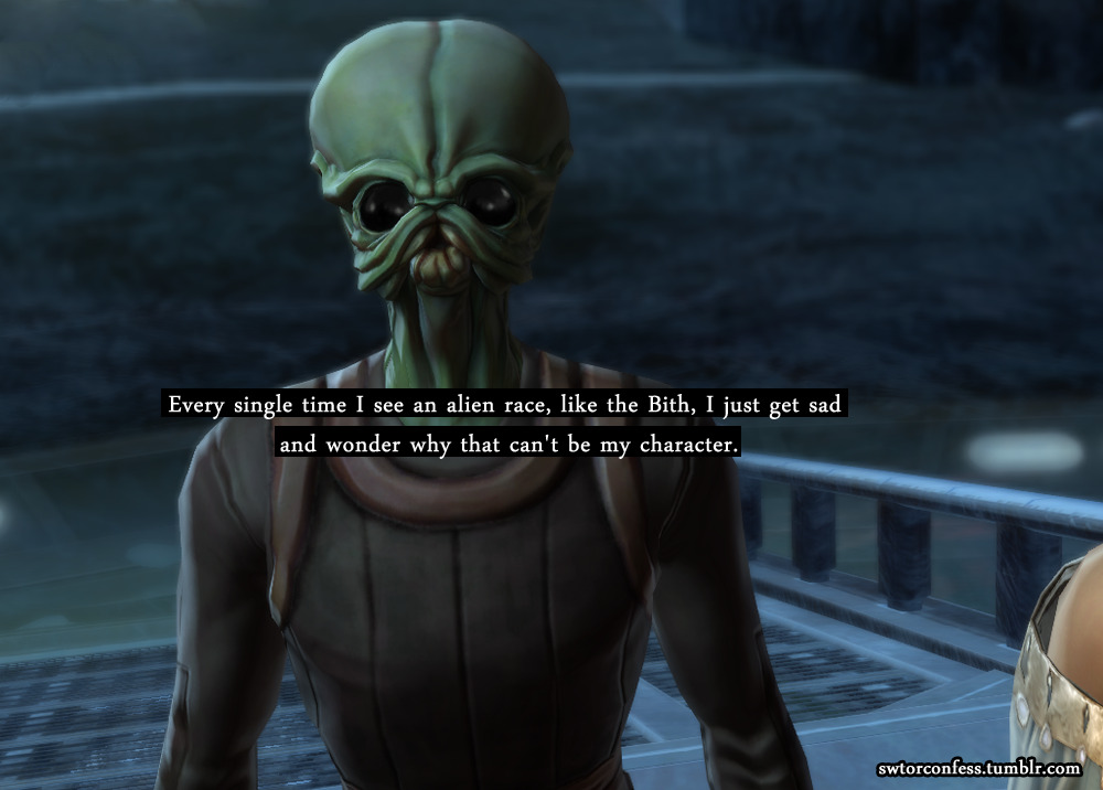 Every single time I see an alien race, like the Bith, I just get sad and wonder why that can't be my character.