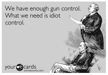 Unless idiot control includes background checks. I mean, why would we want to find out if some people are idiots?