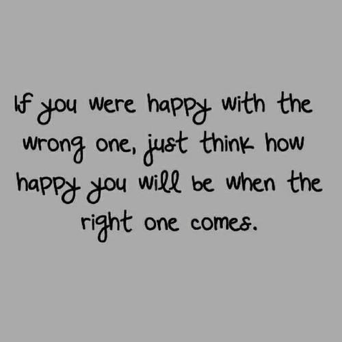 How happy you will be when the right one comes  Follow best love quotes for more great quotes!