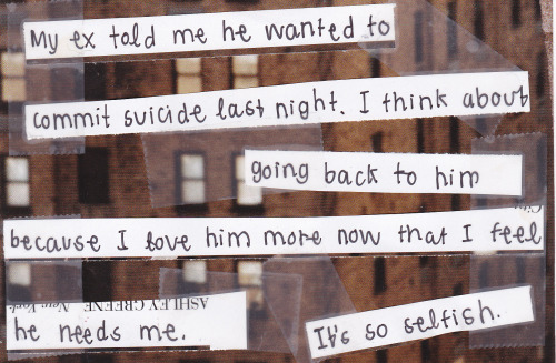 "posttsecret:  ""My ex told me he wanted to commit suicide last night. I think about going back to him because I love him more now that I feel he needs me. It's so selfish."""
