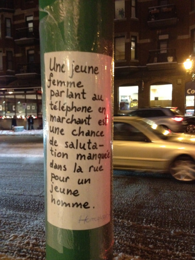"Sexual Politics in the Streets of Outremont, Montreal  The sign says ""A woman talking on her phone whilst walking in the street is a missed opportunity for a man to greet her.""  Personally, I don't believe women should prepare to be solicited every moment they are in public, to keep themselves available for every interested man. What do you think?"