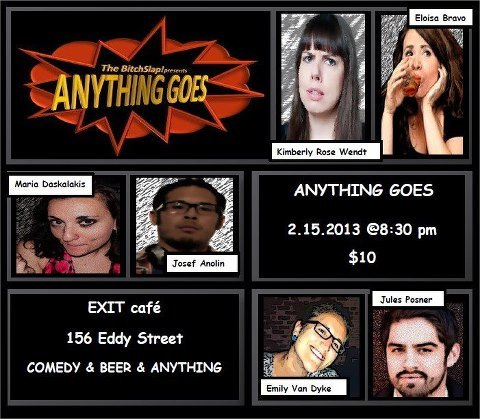 2/15. Anything Goes (Comedy) @ Exit Theater. 156 Eddy St. $10. 8:30pm. Featuring Maria Dashalakis, Josef Anolin, Emily Van Dyke, Jules Posner, Kimberly Rose Wendt and Eloisa Bravo. Tickets Available: Here. Presented by Bitchslap! Comedy.