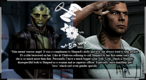 "spectreconfessions:  ""Siha meant warrior angel. It was a compliment to Shepard's skills and how she always tried to help people. It's a title bestowed on her. Like dr Chakwas refusing to call Shepard by her first name since she is so much more than that. Personally I have a much bigger issue with ""Lola"" which is blatantly disrespectful both to Shepard as a woman and as superior officer. Especially since manShep gets ""loco"" which isn't even gender specific.""   The thing I think that annoys me the most, is that if you do tell Vega to not call Shepard Lola, he throws an attitude. Then keeps trying to flirt with her through out the game. I was expecting the flirting to completely stop at least. Rylie Shepard would have chewed him the hell out. No way she'd take that kind of bullshit from the soldiers she works with, especially if they are under her command. She'll be your friend as long as you show the respect she demands first."