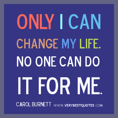 "uptownview:  ""Only I can change my life. No one can do it for me."" - Carol Burnett"