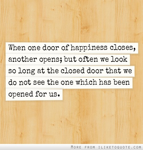 dolliecrave:  When one door of happiness closes, another opens; but often we look so long at the closed door that we do not see the one which has been opened for us