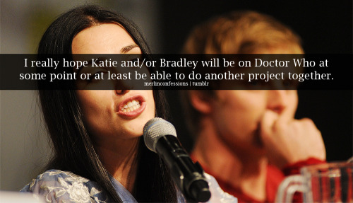 merlinconfessions:  I really hope Katie and/or Bradley will be on Doctor Who at some point or at least be able to do another project together.