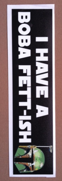 I received this bumper sticker as a gift from my wife. What other ways do you proclaim your fandom for Boba Fett?