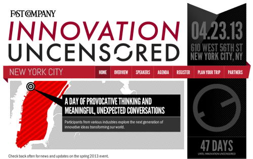 Only 47 days until Fast Company's Innovation Uncensored conference! INSIGHT. INSPIRATION. IMPACT. Innovation is at the core of everything we do. Every day on our website, and in each issue of the magazine, we delve into the new ideas and radical creativity which are upending status quo in the business world; our mission is to determine how and why these changes matter. At Innovation Uncensored, we turn this coverage into a real- world conversation, where the people on the pages come to you and share what they know. Surprising stats, smart techniques, best practices, true confessions—it's not just the nuts and bolts of business; it's the heart and soul. And that's what makes this event different. It's a two-day master class from the world's most innovative companies. Some of this year's speakers will include: Mario Batali, Chef & Author Jack Dorsey, CEO, Square David Karp, Founder, Tumblr Jonah Peretti, Founder & CEO, Buzzfeed Emily Rahimi, Social and Digital Media Manager, NYC Fire Department Interested? Find out more here and follow #IUNY13 on Twitter.