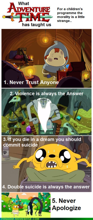 swagbert:  fortenheit451:  fuckyeahadventuretimegifs:  pineapple-drink:  pretendplaytime:  kniightmare:  musicsavesthysoul:  YES ADVENTURE TIME PLEASE KEEP TEACHING ME RIGHTS FROM WRONG ~  OR 1.  STEALING IS WRONG 2.  Help people in trouble 3.  DON'T let your best friend die?!?!?!! (??????) 4. Eat your breakfast, it's brain food 5. The same thing as 3 Also, exercise I can't tell if this post is a joke but seriously?!?!?!  Also  5.  Being Single is okay.You don't always need to be in a relationship or looking for one. 6.  Be who you want. 7.  Trust your kids. 8.  Take responsibility. 9.  Spend time with friends 10.  Be careful what you wish for.  but wait there's more 11.  Don't live vicariously through your children. 12.  There's more to you than how you look on the outside. 13.  Your friends' emotions and personalities are not something to be toyed with. 14.  Fighting against assaulters and overcoming guilt-tripping. 15.  Making new friends despite your difference