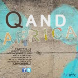Introducing the new and exclusive Q & AFRICA! We will post a interview every Wednesday with emerging Designers, models, artists, those inspired by Africa and so on! Check it out later today!
