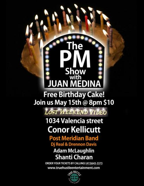 5/15. The PM Show w/ Juan Medina (Birthday Edition) @ Lost Weekend Video. 1034 Valencia St. SF. Featuring Conor Kellicutt, DJ REAL & Drennon Davis, Adam McLaughlin, and Shanti Charan.