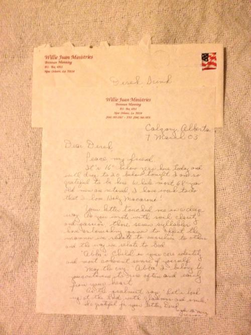 "This is a letter I received from one of my favorite authors, Brennan Manning, in 2003.  Brennan passed away on April 12 of this year.  I took this letter out of its frame for the first time in 10 years tonight to take this photo and to just briefly touch the words he wrote just for me.  My full tribute to Brennan is on my Wordpress blog… The letter reads as follows: Calgary, Alberta / 7 March 2003 Dear Derek, Peace, my friend. It's 16-degrees below zero here today and will drop to 20 below tonight and I am so grateful to be here. While most 68-year-old men are retired, I have work to do that I love.  Holy macaroni! Your letter touched me in a deep way.  As you wrote with such clarity and passion, those seven syllables [DB EDIT: Referring to the phrase ""Abba, I belong to you"" featured in his book ""The Wisdom of Tenderness""] have astonishing power to affect the manner we relate to ourselves, to others, and the way we relate to God. ""Abba's Child"" is your core identity and most coherent sense of yourself. May the cry, ""Abba, I belong to you"" continue to rise often and easily from your heart. As the psalmist says, ""Let's look up at the Lord with gladness and smile."" So grateful for your letter, Derek. Under the Mercy, Brennan"