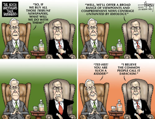 cartoonpolitics:  chilling speculation that the billionaire Koch brothers (who taught Dr Evil all he knows) may be about to buy a group of 8 newspapers, including the LA Times, raising the specter of a print version of Fox News remorselessly pushing the grubby pairs extreme and self-serving right-wing political agenda.