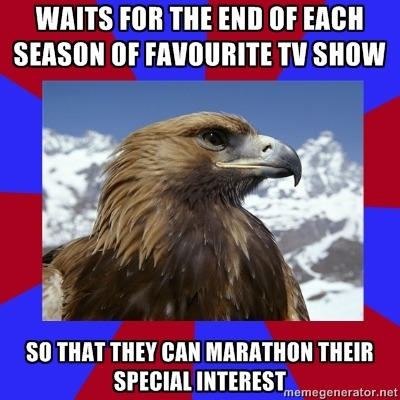 [Caption - Waits for the end of each season of favourite TV show / So that they can marathon their special interest] This might just apply to me, but I definitely do this, especially if I'm halfway through the series/season when I join it or notice a new season has started. — Sam