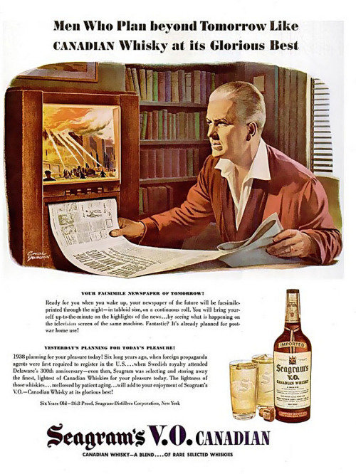 "~ Seagram's V.O. Canadian Whisky, 1944via Flickr""Your Facsimile Newspaper of Tomorrow!Ready for you when you wake up, your newspaper of the future will be printed through the night - in tabloid size, on a continuous roll. You will bring yourself up-to-the-minute on the highlights of the news…by seeing what is happening on the television screen of the same machine."""