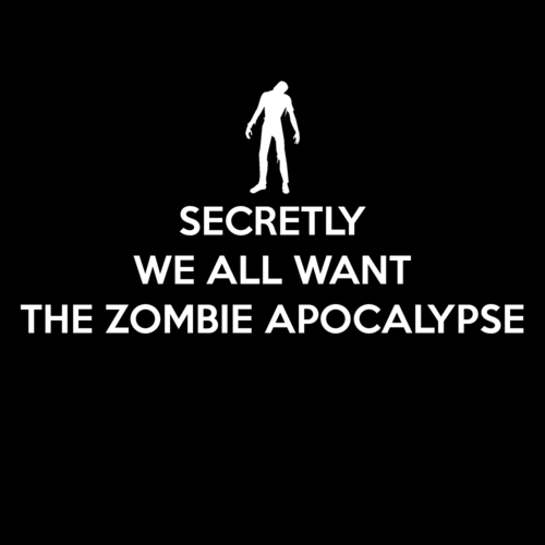theinevitablezombieapocalypse:  Secretly We All Want The Zombie Apocalypse